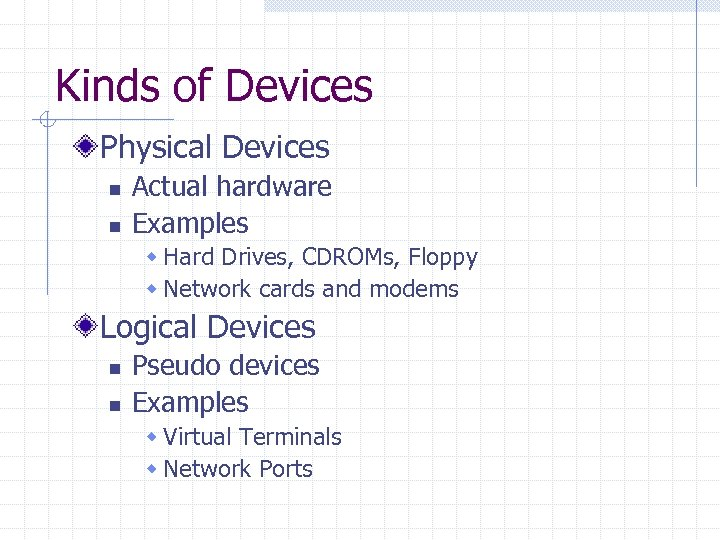 Kinds of Devices Physical Devices n n Actual hardware Examples w Hard Drives, CDROMs,