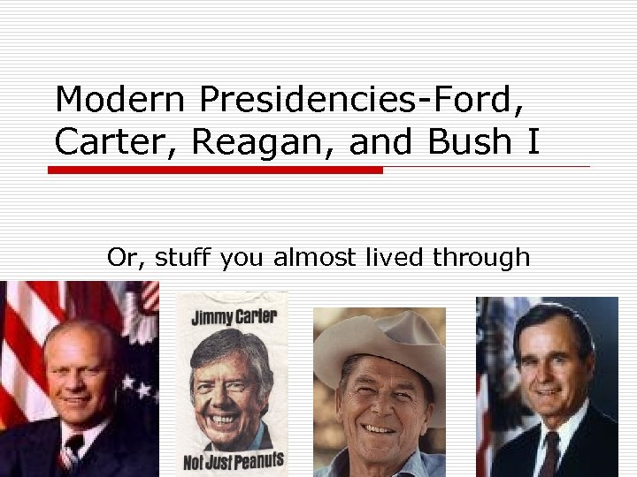 Modern Presidencies-Ford, Carter, Reagan, and Bush I Or, stuff you almost lived through