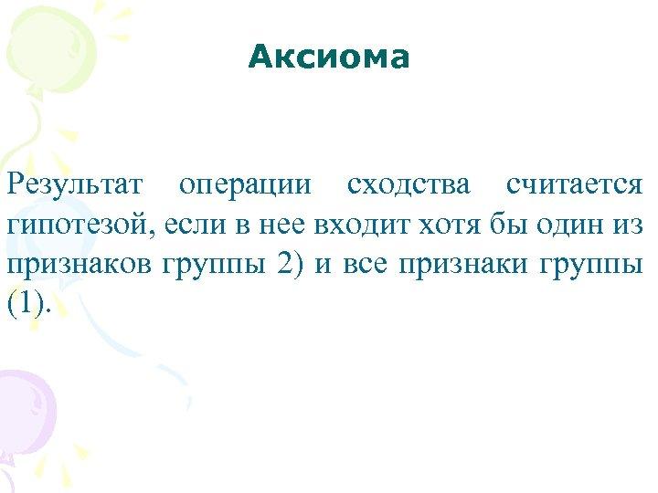 Аксиома Результат операции сходства считается гипотезой, если в нее входит хотя бы один из