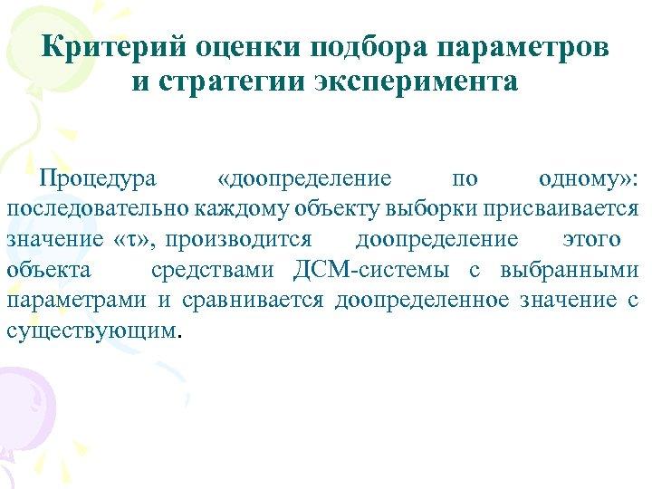Критерий оценки подбора параметров и стратегии эксперимента Процедура «доопределение по одному» : последовательно каждому