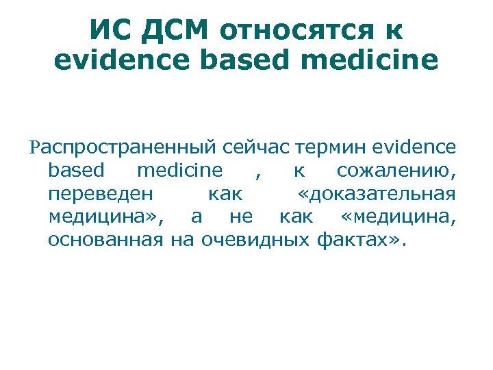 ИС ДСМ относятся к evidence based medicine Распространенный сейчас термин evidence based medicine ,