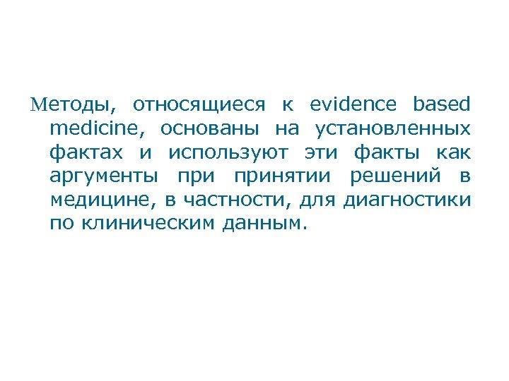 Методы, относящиеся к evidence based medicine, основаны на установленных фактах и используют эти факты