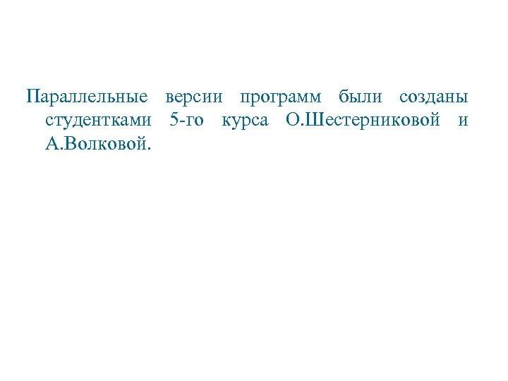 Параллельные версии программ были созданы студентками 5 -го курса О. Шестерниковой и А. Волковой.