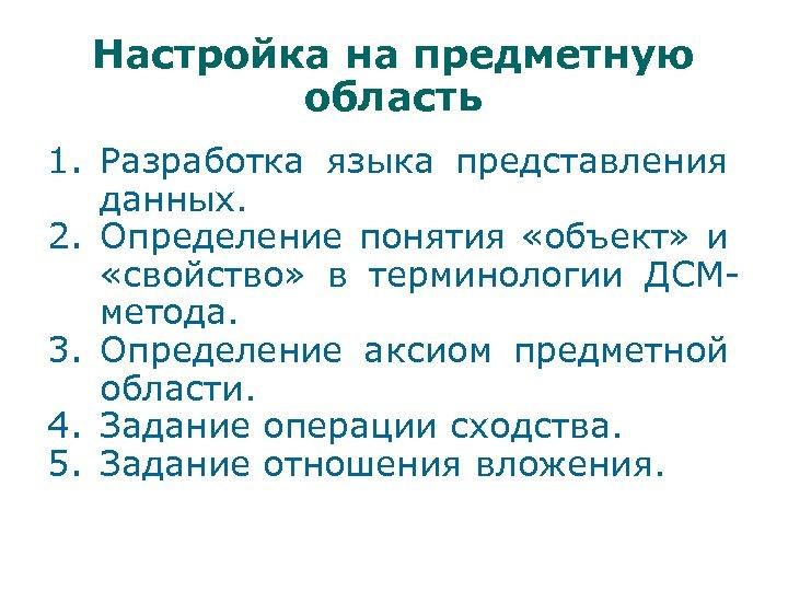 Настройка на предметную область 1. Разработка языка представления данных. 2. Определение понятия «объект» и