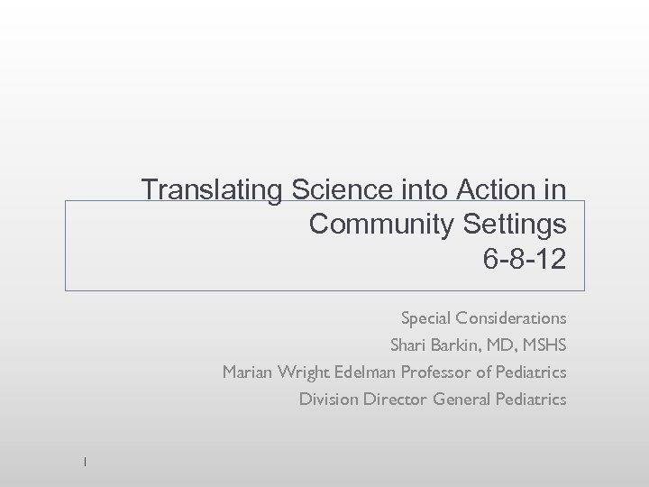 Translating Science into Action in Community Settings 6 -8 -12 Special Considerations Shari Barkin,
