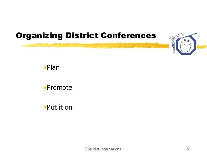 Organizing District Conferences • Plan • Promote • Put it on Optimist International 6