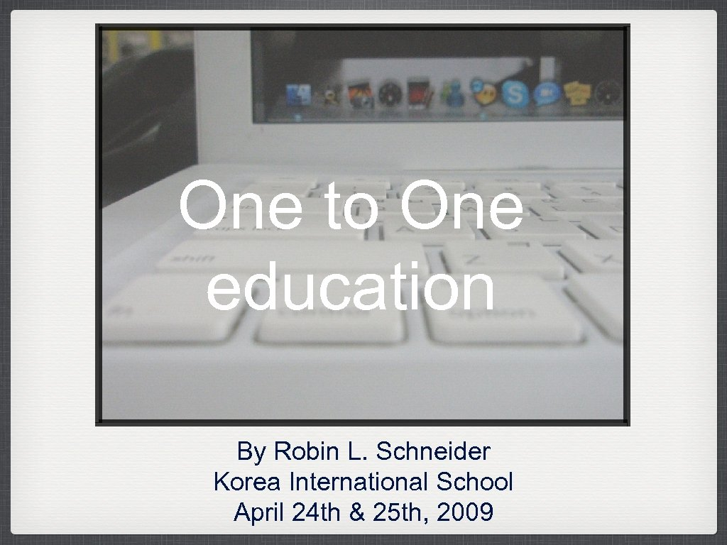One to One education By Robin L. Schneider Korea International School April 24 th
