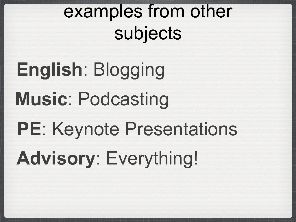 examples from other subjects English: Blogging Music: Podcasting PE: Keynote Presentations Advisory: Everything!