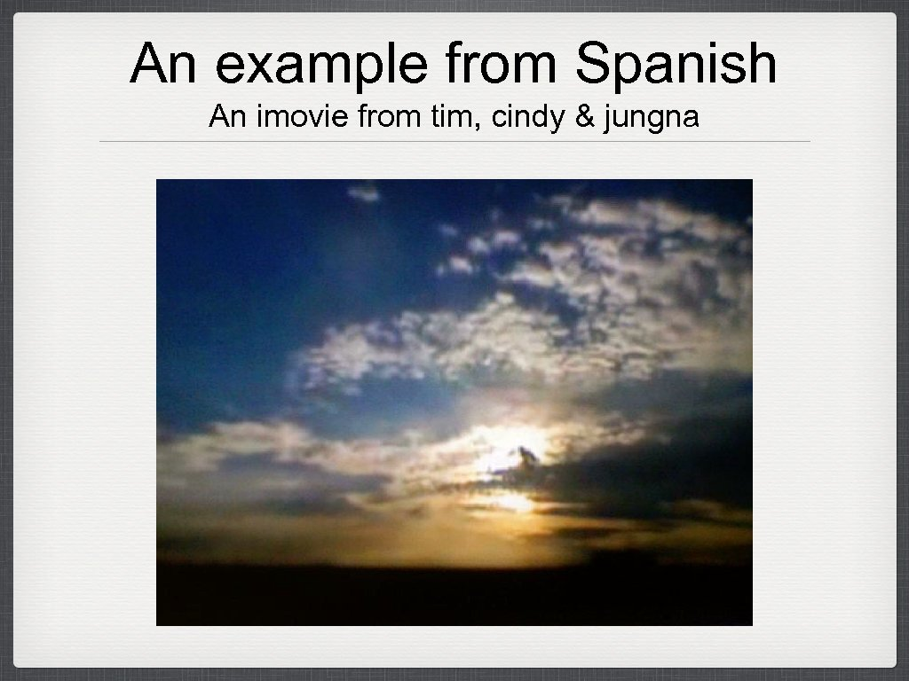 An example from Spanish An imovie from tim, cindy & jungna
