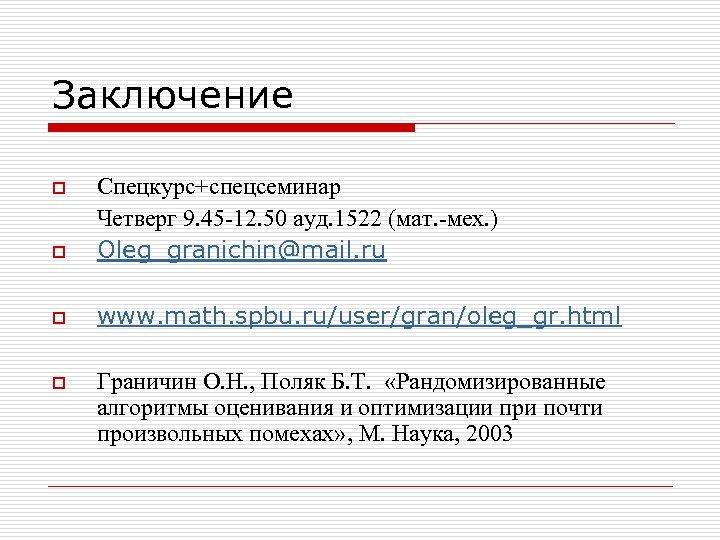 Заключение o Спецкурс+спецсеминар Четверг 9. 45 -12. 50 ауд. 1522 (мат. -мех. ) Oleg_granichin@mail.