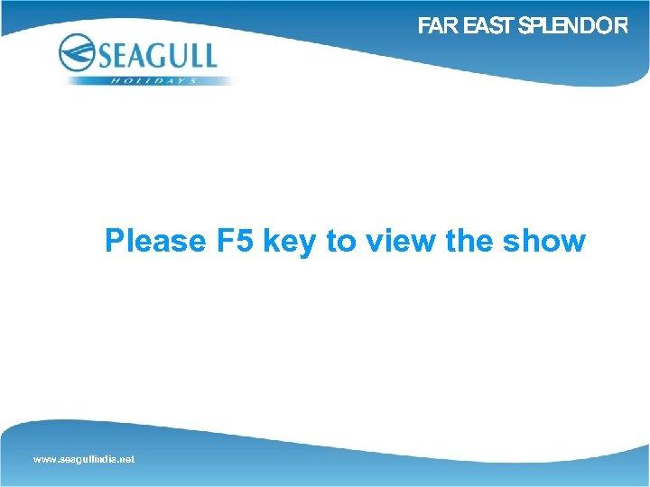 Please F 5 key to view the show www. seagullindia. net