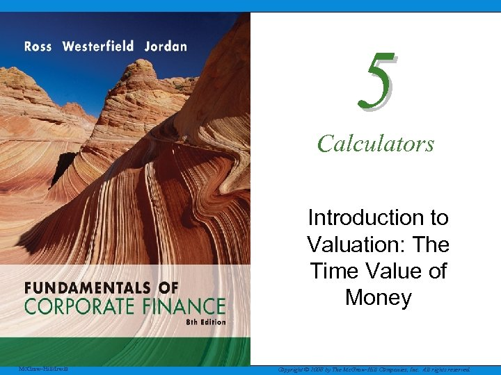 5 Calculators Introduction to Valuation: The Time Value of Money Mc. Graw-Hill/Irwin Copyright ©