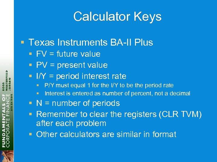 Calculator Keys § Texas Instruments BA-II Plus § FV = future value § PV