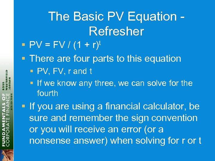 The Basic PV Equation Refresher § PV = FV / (1 + r)t §