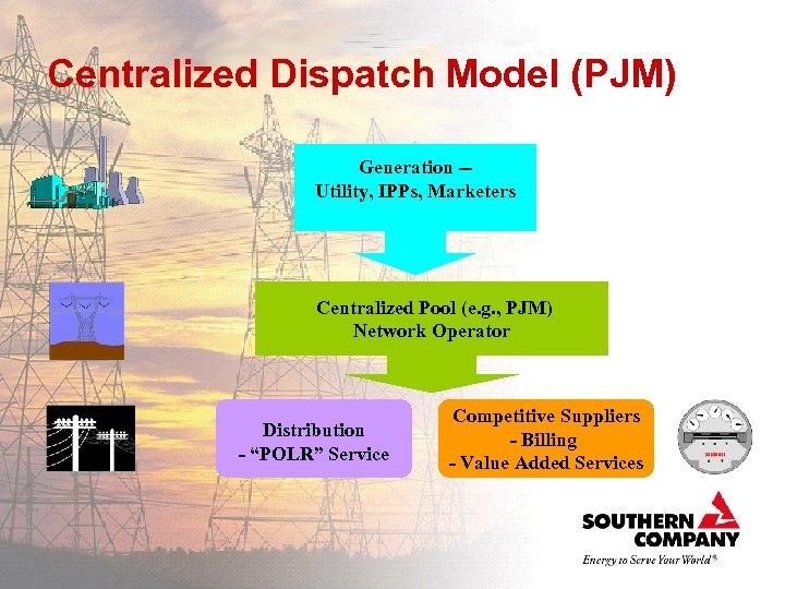 Centralized Dispatch Model (PJM) Generation -Utility, IPPs, Marketers Centralized Pool (e. g. , PJM)