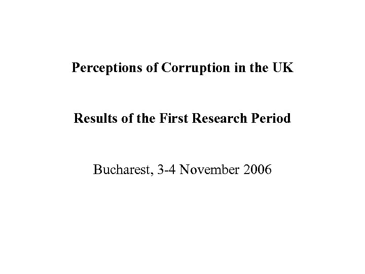 Perceptions of Corruption in the UK Results of the First Research Period Bucharest, 3