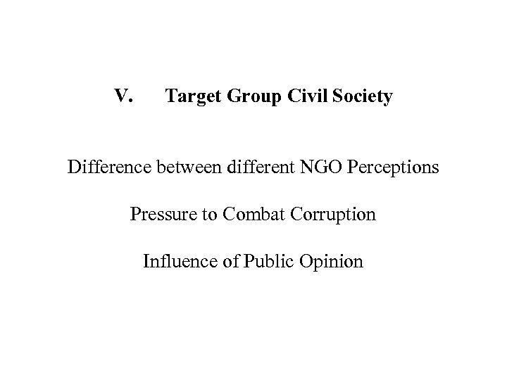 V. Target Group Civil Society Difference between different NGO Perceptions Pressure to Combat Corruption