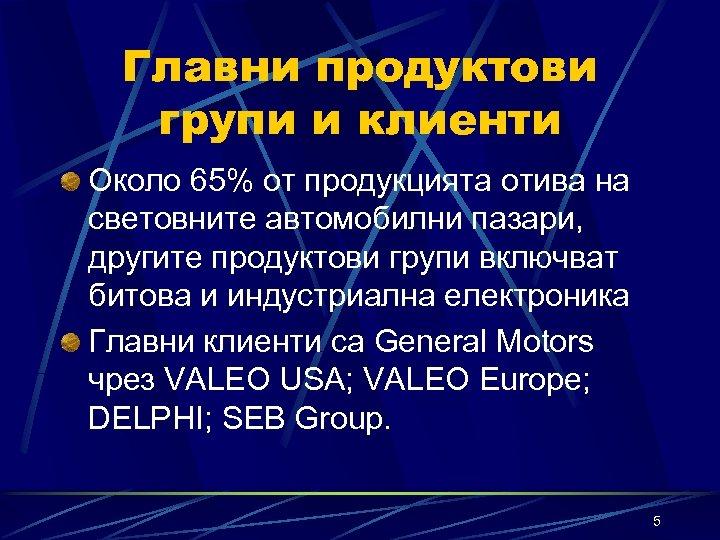 Главни продуктови групи и клиенти Около 65% от продукцията отива на световните автомобилни пазари,