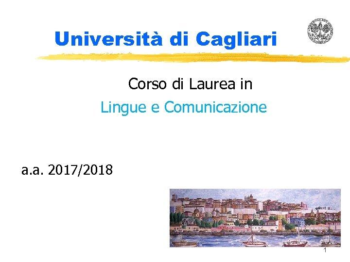 Università di Cagliari Corso di Laurea in Lingue e Comunicazione a. a. 2017/2018 1