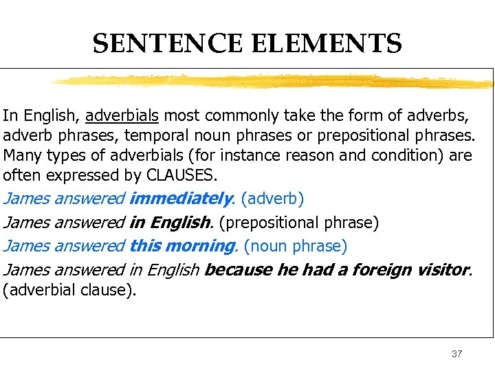 SENTENCE ELEMENTS In English, adverbials most commonly take the form of adverbs, adverb phrases,