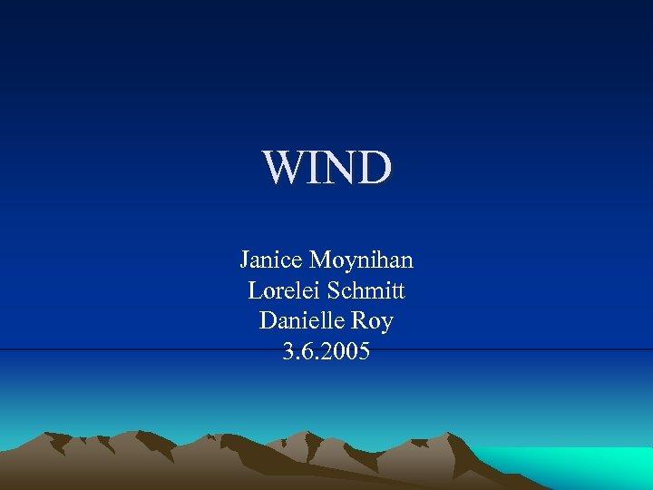 WIND Janice Moynihan Lorelei Schmitt Danielle Roy 3. 6. 2005