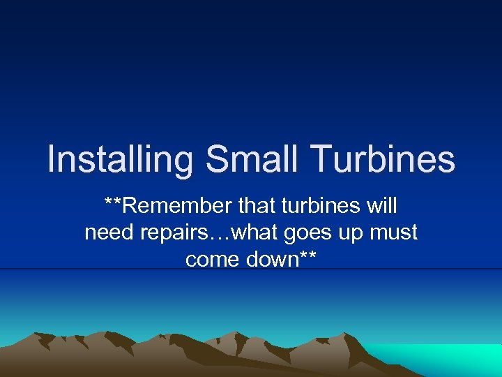 Installing Small Turbines **Remember that turbines will need repairs…what goes up must come down**