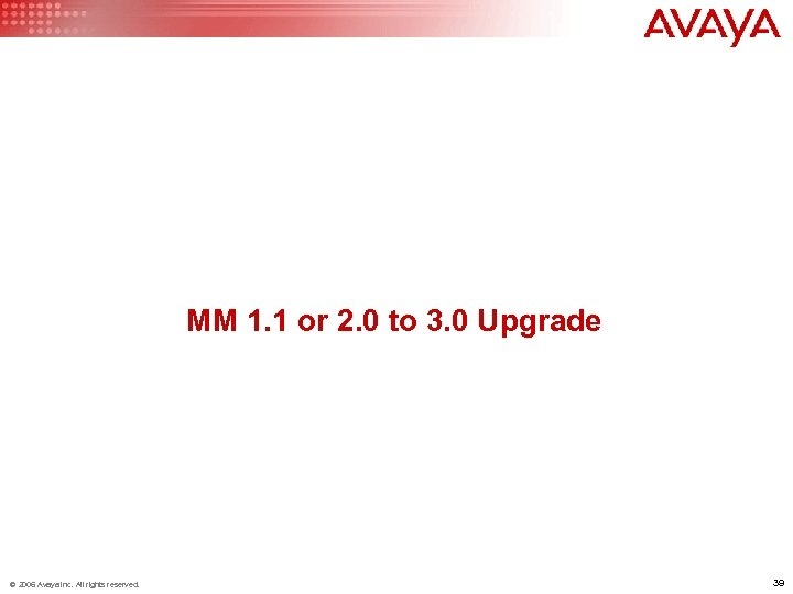MM 1. 1 or 2. 0 to 3. 0 Upgrade © 2006 Avaya Inc.