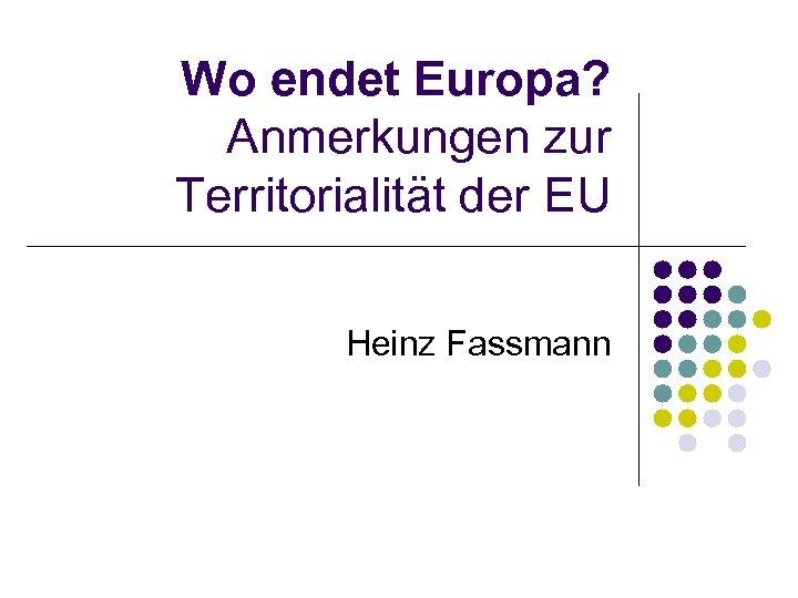 Wo endet Europa? Anmerkungen zur Territorialität der EU Heinz Fassmann