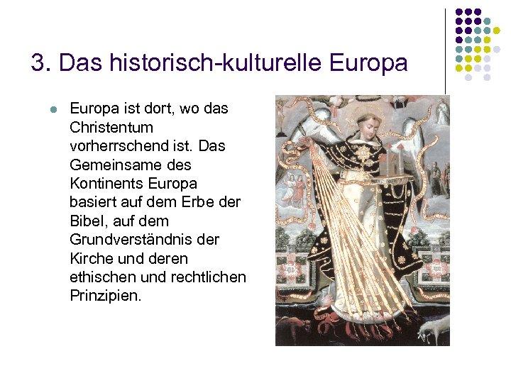 3. Das historisch-kulturelle Europa l Europa ist dort, wo das Christentum vorherrschend ist. Das
