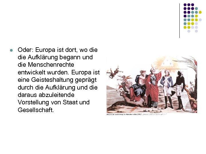 l Oder: Europa ist dort, wo die Aufklärung begann und die Menschenrechte entwickelt wurden.
