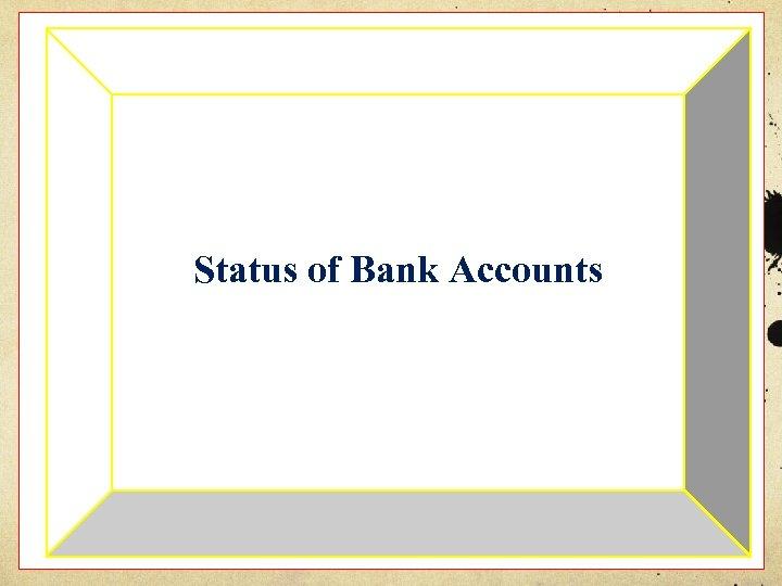 Status of Bank Accounts