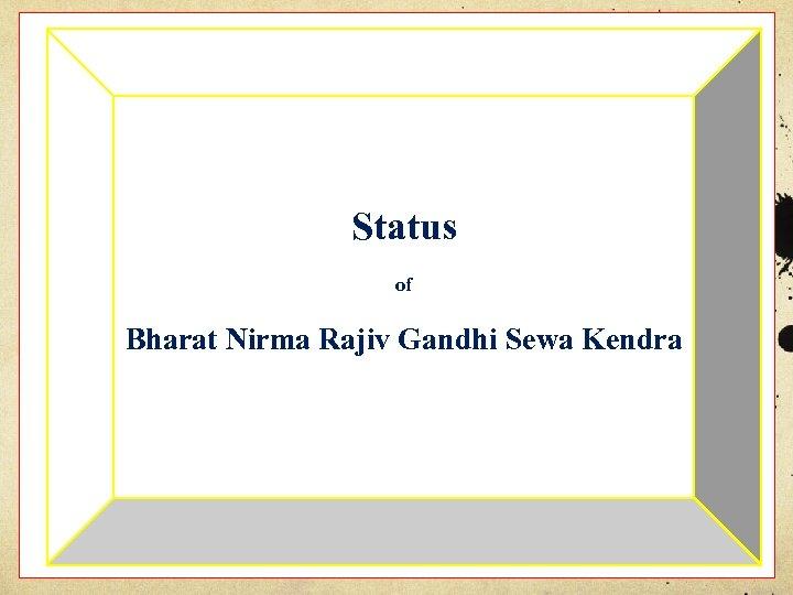 Status of Bharat Nirma Rajiv Gandhi Sewa Kendra