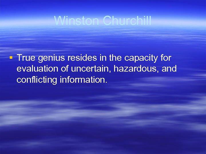 Winston Churchill § True genius resides in the capacity for evaluation of uncertain, hazardous,