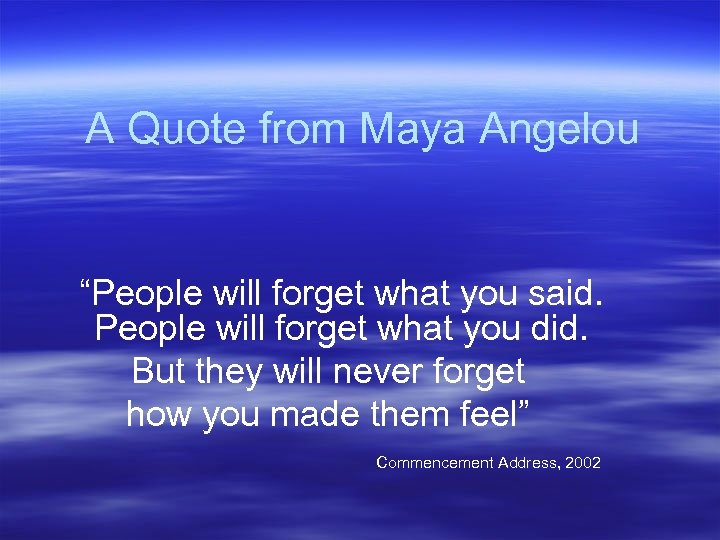 """A Quote from Maya Angelou """"People will forget what you said. People will forget"""