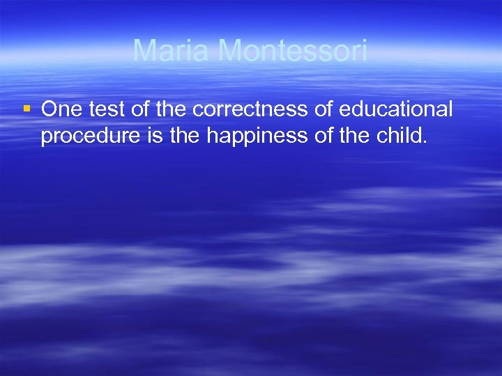 Maria Montessori § One test of the correctness of educational procedure is the happiness