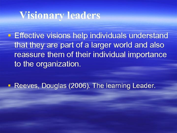 Visionary leaders § Effective visions help individuals understand that they are part of a