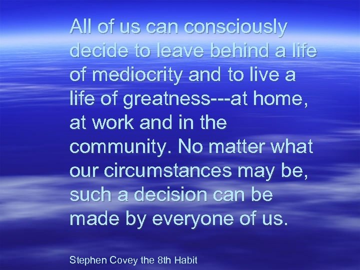 All of us can consciously decide to leave behind a life of mediocrity and