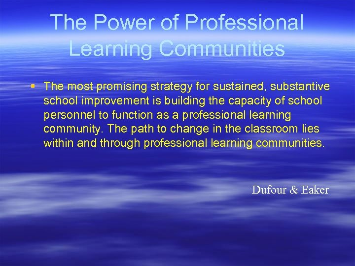The Power of Professional Learning Communities § The most promising strategy for sustained, substantive