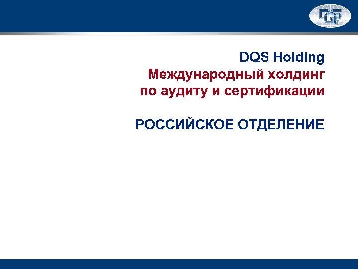 DQS Holding Международный холдинг по аудиту и сертификации РОССИЙСКОЕ ОТДЕЛЕНИЕ