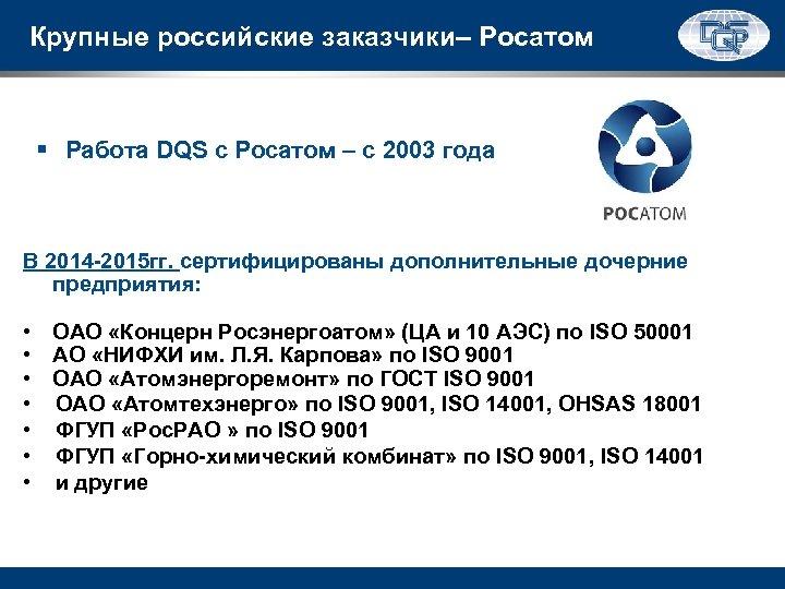 Крупные российские заказчики– Росатом § Работа DQS с Росатом – с 2003 года В
