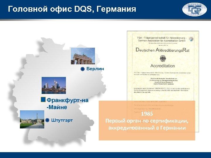 Головной офис DQS, Германия Берлин Франкфурт-на -Майне Штутгарт 1985 Первый орган по сертификации, аккредитованный