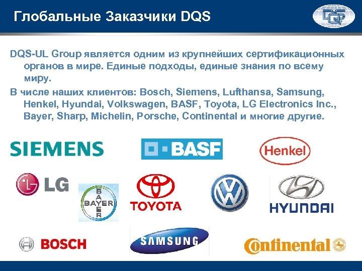 Глобальные Заказчики DQS-UL Group является одним из крупнейших сертификационных органов в мире. Единые подходы,