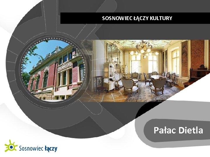 SOSNOWIEC ŁĄCZY KULTURY   KULTUROWE CENTRUM RÓŻNORODNOŚCI Pałac Dietla