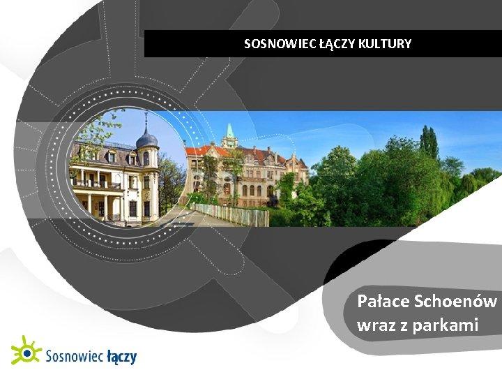 SOSNOWIEC ŁĄCZY KULTURY   KULTUROWE CENTRUM RÓŻNORODNOŚCI Pałace Schoenów wraz z parkami