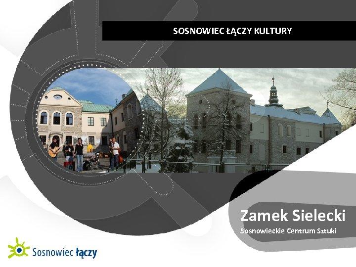 SOSNOWIEC ŁĄCZY KULTURY   KULTUROWE CENTRUM RÓŻNORODNOŚCI Zamek Sielecki Sosnowieckie Centrum Sztuki