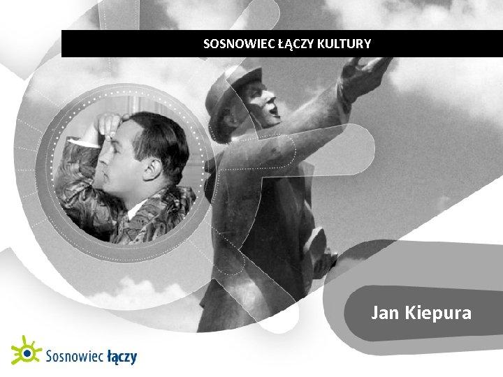 SOSNOWIEC ŁĄCZY KULTURY   MIASTO OSOBOWOŚCI   JAN KIEPURA Jan Kiepura