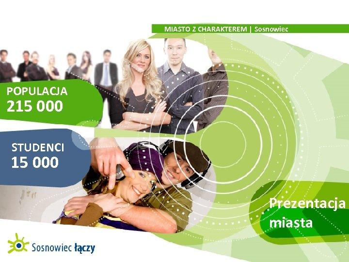 MIASTO Z CHARAKTEREM   Sosnowiec POPULACJA 215 000 STUDENCI 15 000 Prezentacja miasta
