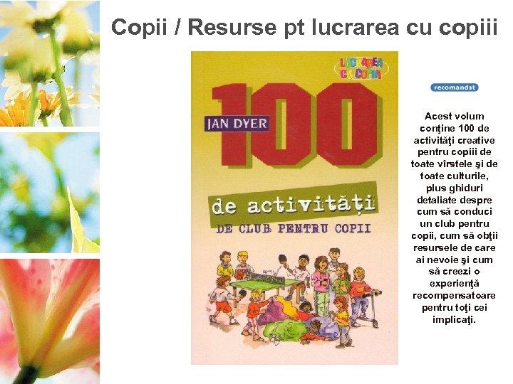 Copii / Resurse pt lucrarea cu copiii Acest volum conţine 100 de activităţi creative