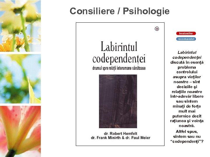 Consiliere / Psihologie Labirintul codependenţei discută în esenţă problema controlului asupra vieţilor noastre –