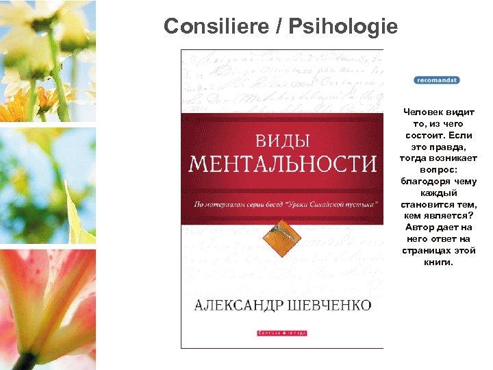 Consiliere / Psihologie Человек видит то, из чего состоит. Если это правда, тогда возникает